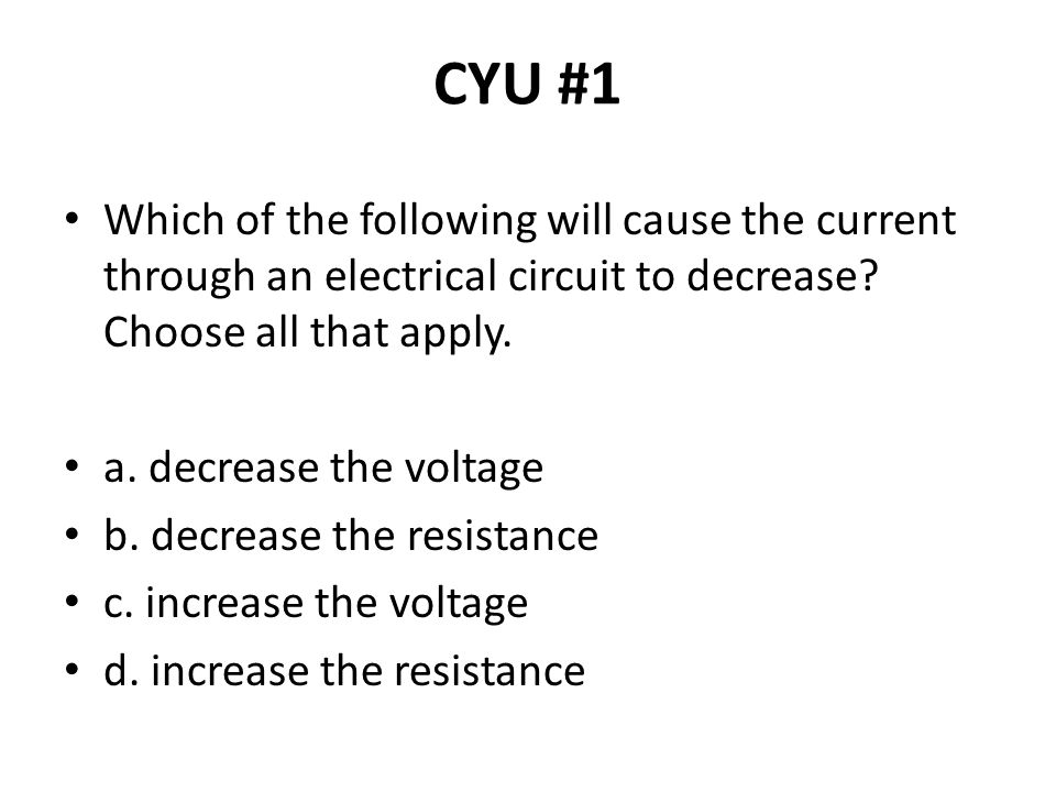 CYU #1 Which of the following will cause the current through an electrical circuit to decrease Choose all that apply.