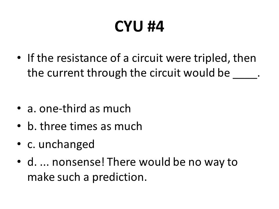 CYU #4 If the resistance of a circuit were tripled, then the current through the circuit would be ____.