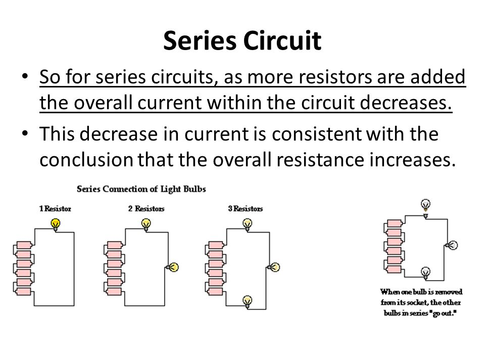 Series Circuit So for series circuits, as more resistors are added the overall current within the circuit decreases.