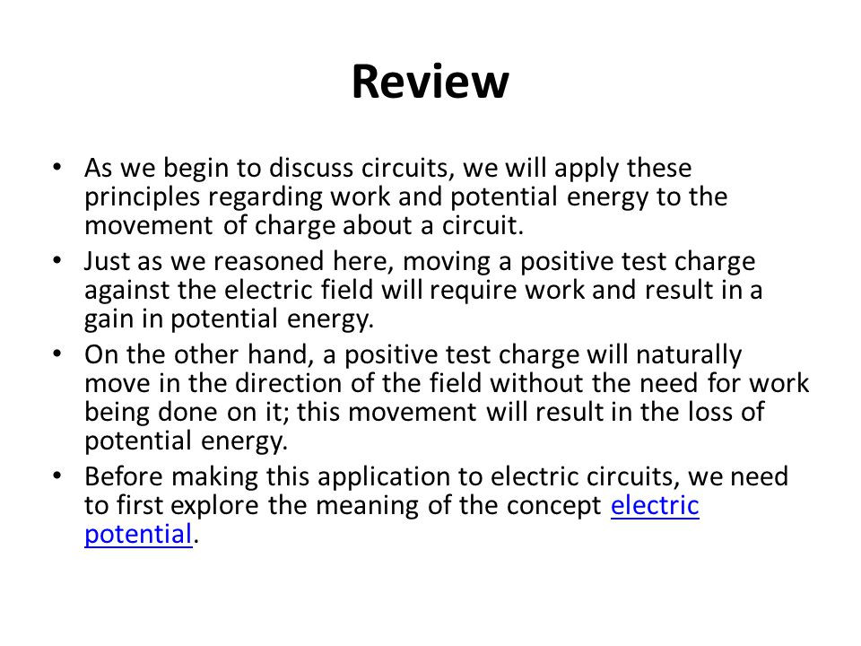 Review As we begin to discuss circuits, we will apply these principles regarding work and potential energy to the movement of charge about a circuit.