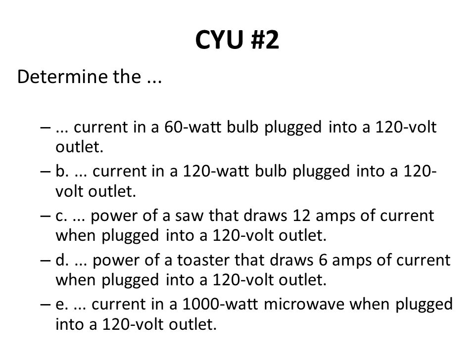 CYU #2 Determine the ... ... current in a 60-watt bulb plugged into a 120-volt outlet.