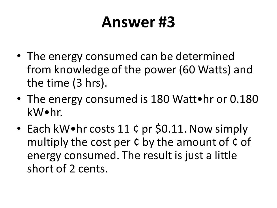 Answer #3 The energy consumed can be determined from knowledge of the power (60 Watts) and the time (3 hrs).