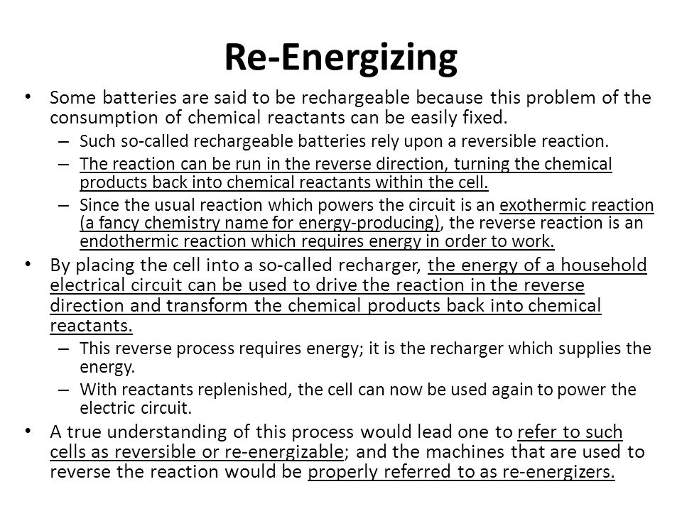 Re-Energizing Some batteries are said to be rechargeable because this problem of the consumption of chemical reactants can be easily fixed.