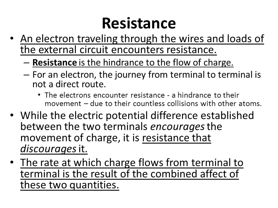 Resistance An electron traveling through the wires and loads of the external circuit encounters resistance.