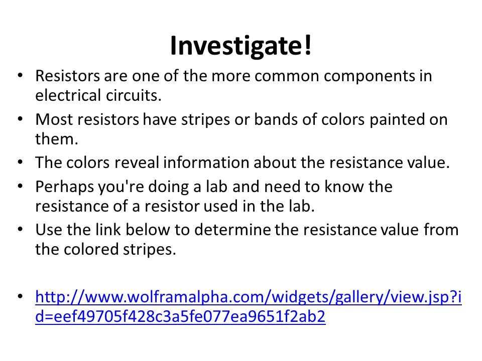 Investigate! Resistors are one of the more common components in electrical circuits. Most resistors have stripes or bands of colors painted on them.