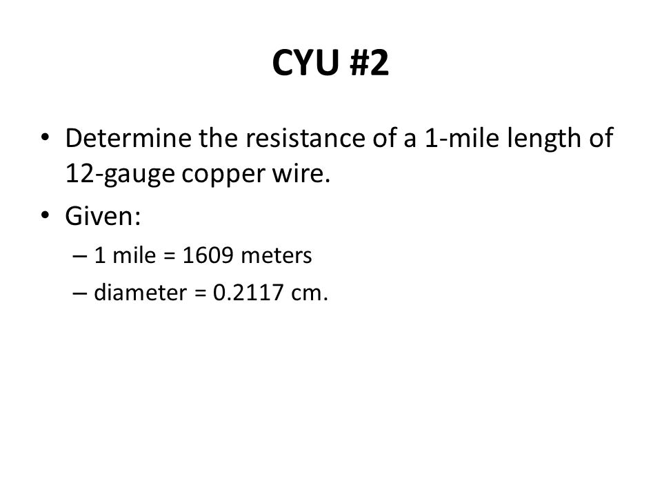 CYU #2 Determine the resistance of a 1-mile length of 12-gauge copper wire. Given: 1 mile = 1609 meters.