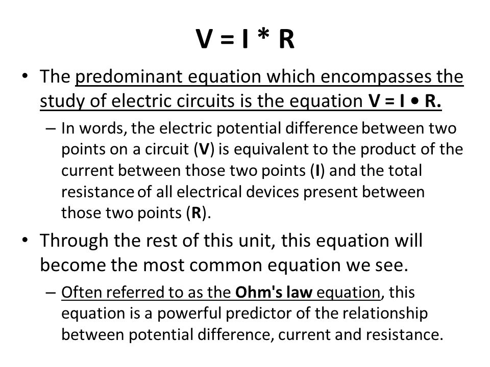 V = I * R The predominant equation which encompasses the study of electric circuits is the equation V = I • R.