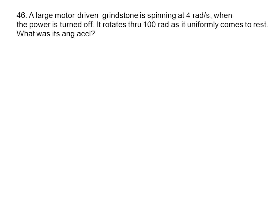 46. A large motor-driven grindstone is spinning at 4 rad/s, when