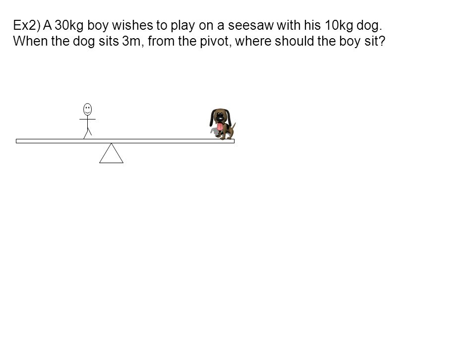 Ex2) A 30kg boy wishes to play on a seesaw with his 10kg dog.