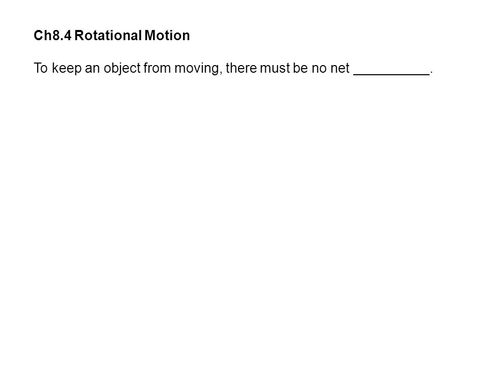 Ch8.4 Rotational Motion To keep an object from moving, there must be no net __________.