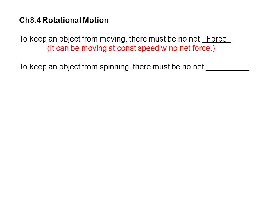 Ch8.4 Rotational Motion To keep an object from moving, there must be no net _Force_. (It can be moving at const speed w no net force.)