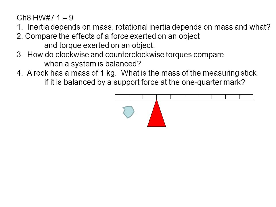 Ch8 HW#7 1 – 9 1. Inertia depends on mass, rotational inertia depends on mass and what 2. Compare the effects of a force exerted on an object.