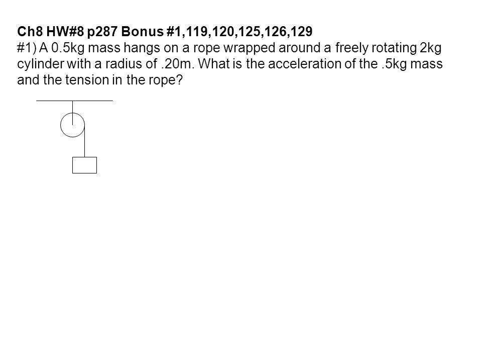 Ch8 HW#8 p287 Bonus #1,119,120,125,126,129 #1) A 0.5kg mass hangs on a rope wrapped around a freely rotating 2kg.