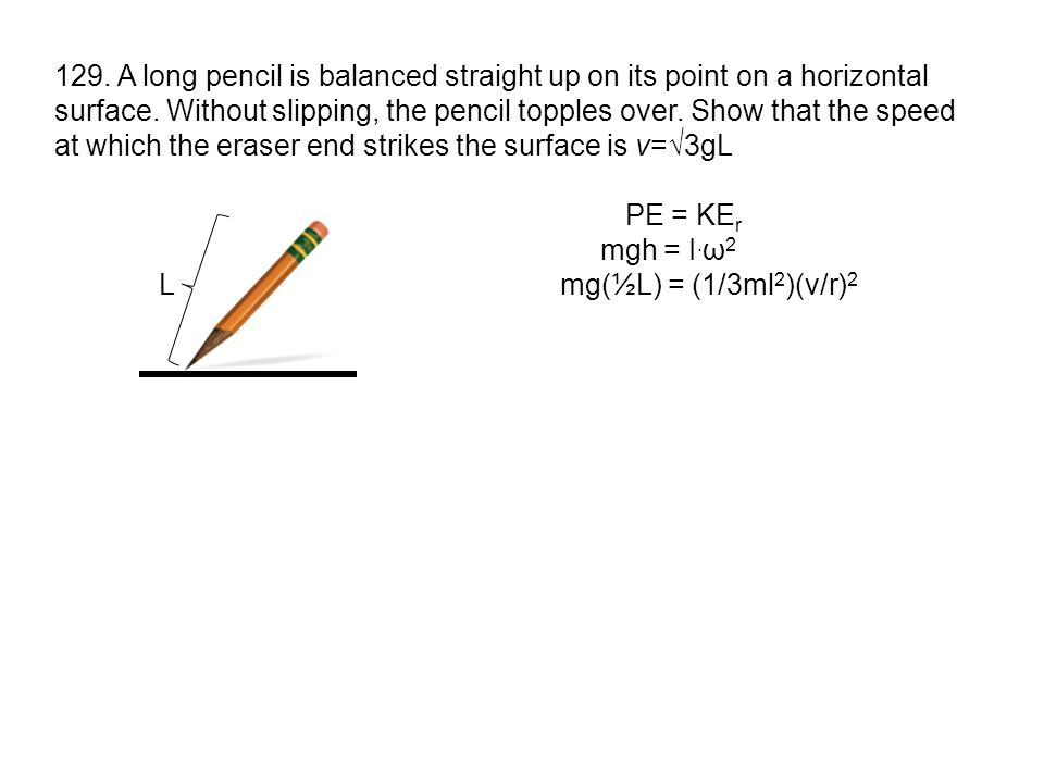 129. A long pencil is balanced straight up on its point on a horizontal surface. Without slipping, the pencil topples over. Show that the speed at which the eraser end strikes the surface is v=√3gL