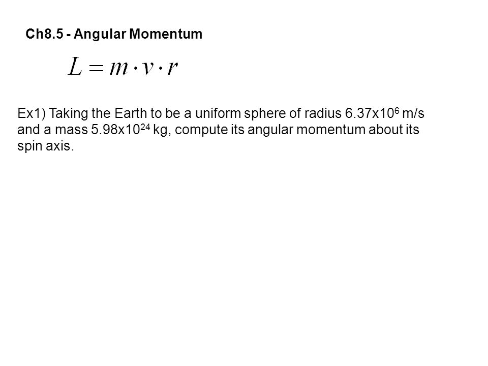 Ch8.5 - Angular Momentum Ex1) Taking the Earth to be a uniform sphere of radius 6.37x106 m/s.