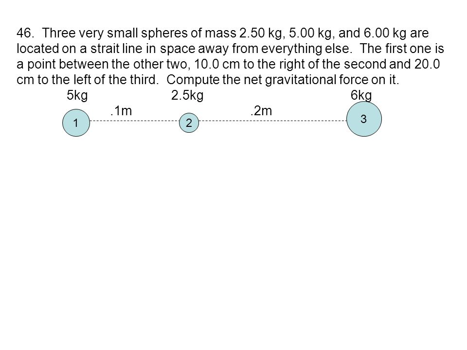 46. Three very small spheres of mass 2. 50 kg, 5. 00 kg, and 6