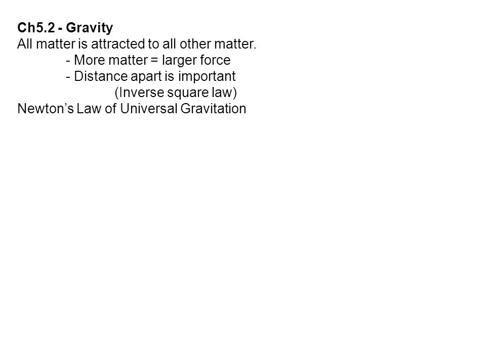 Ch5.2 - Gravity All matter is attracted to all other matter. - More matter = larger force. - Distance apart is important.
