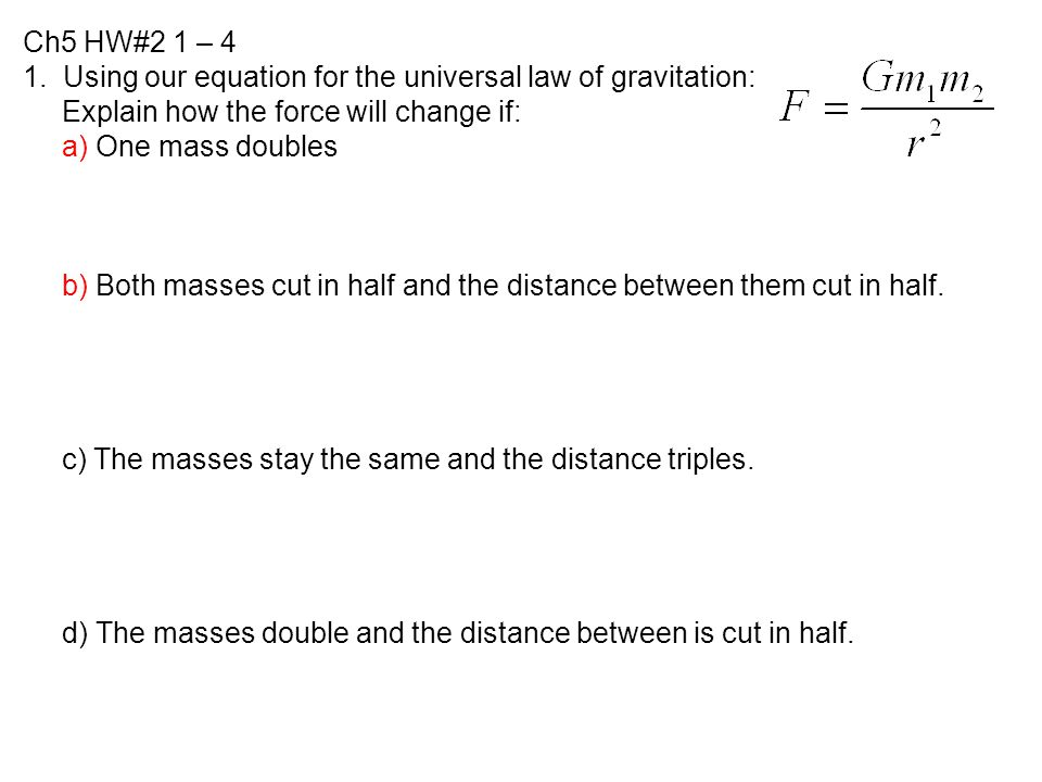 Ch5 HW#2 1 – 4 1. Using our equation for the universal law of gravitation: Explain how the force will change if: