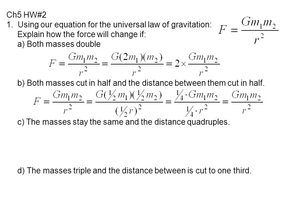 Ch5 HW#2 1. Using our equation for the universal law of gravitation: Explain how the force will change if: