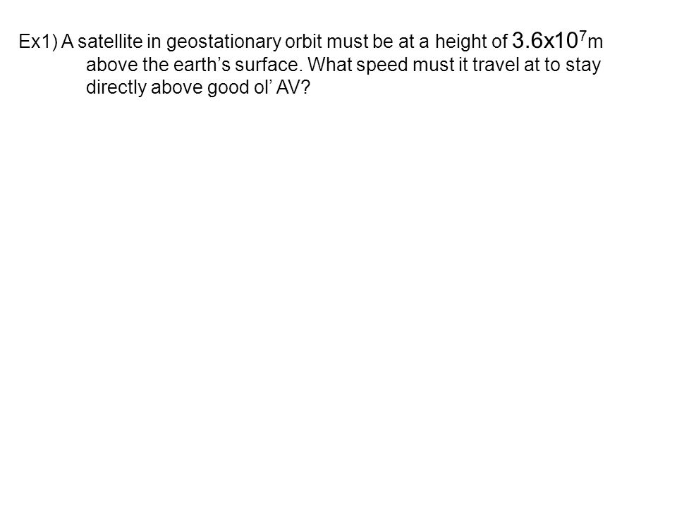 Ex1) A satellite in geostationary orbit must be at a height of 3