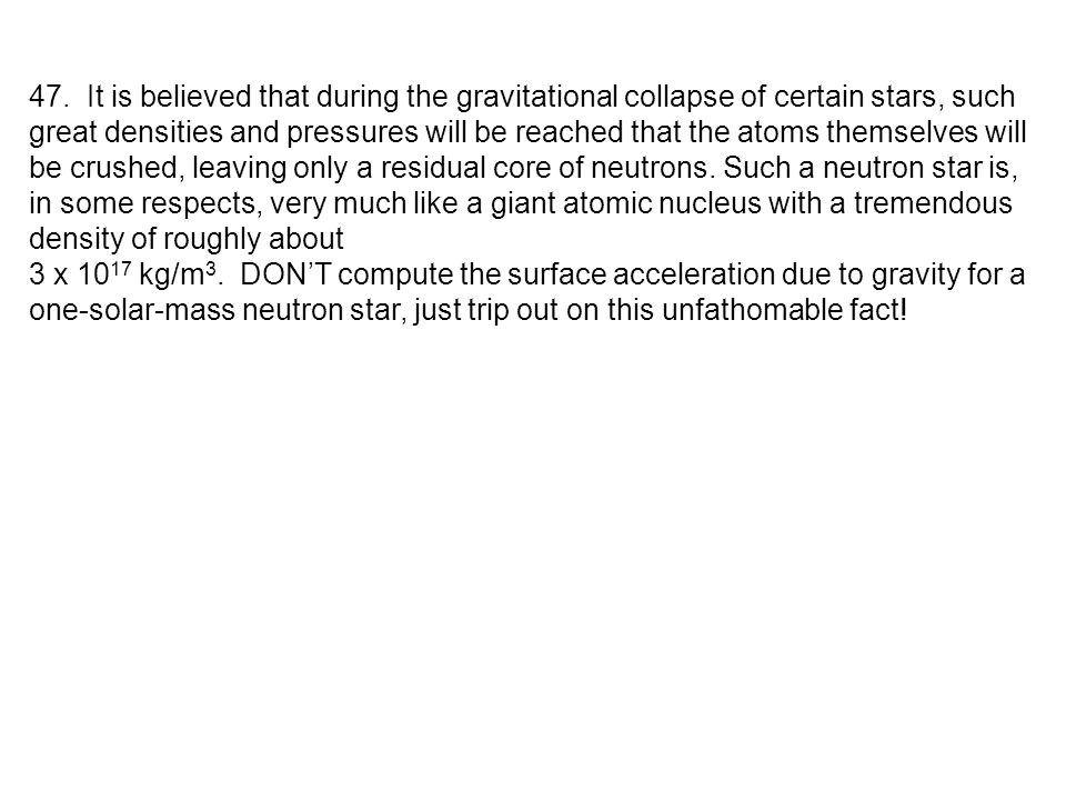 47. It is believed that during the gravitational collapse of certain stars, such great densities and pressures will be reached that the atoms themselves will be crushed, leaving only a residual core of neutrons. Such a neutron star is, in some respects, very much like a giant atomic nucleus with a tremendous density of roughly about