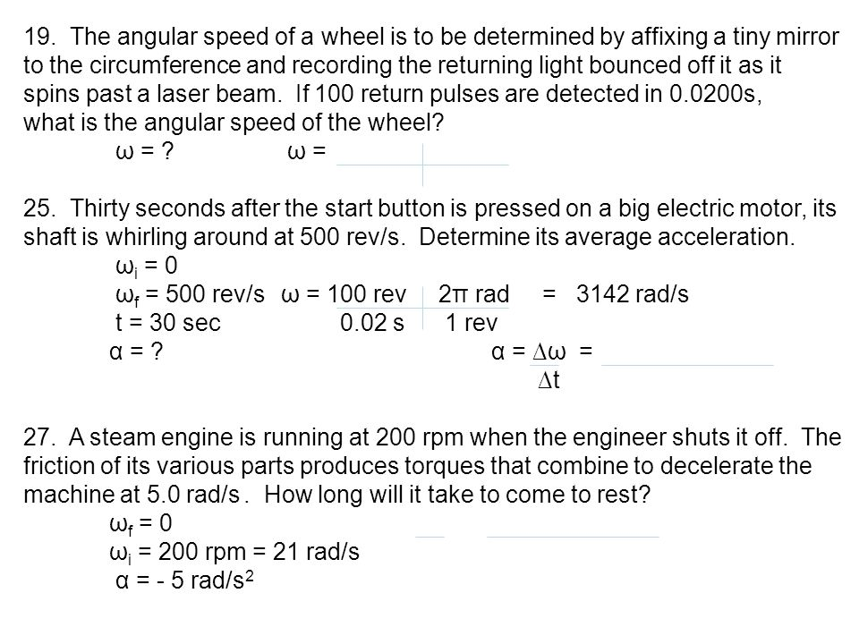19. The angular speed of a wheel is to be determined by affixing a tiny mirror to the circumference and recording the returning light bounced off it as it spins past a laser beam. If 100 return pulses are detected in 0.0200s,