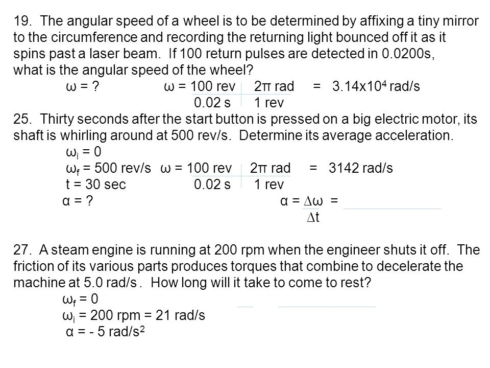 19. The angular speed of a wheel is to be determined by affixing a tiny mirror to the circumference and recording the returning light bounced off it as it spins past a laser beam. If 100 return pulses are detected in s,