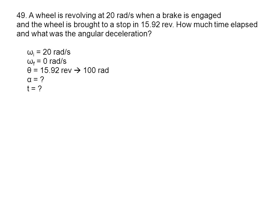 49. A wheel is revolving at 20 rad/s when a brake is engaged