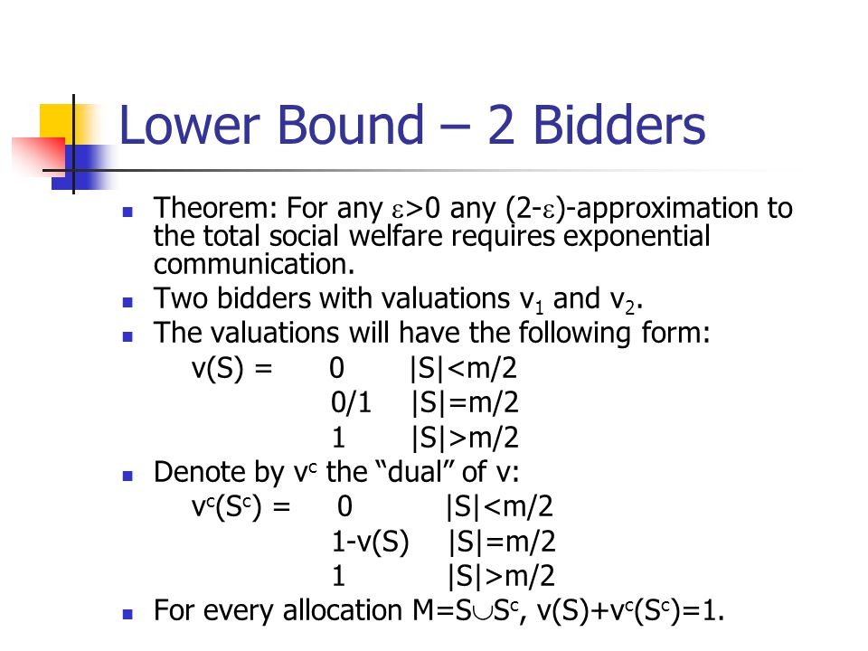 Lower Bound – 2 Bidders Theorem: For any e>0 any (2-e)-approximation to the total social welfare requires exponential communication.