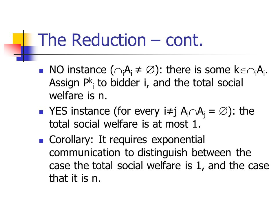 The Reduction – cont. NO instance (iAi ≠ ): there is some kiAi. Assign Pki to bidder i, and the total social welfare is n.