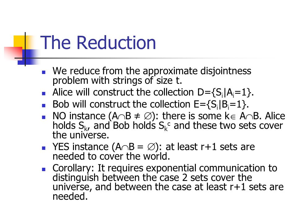 The Reduction We reduce from the approximate disjointness problem with strings of size t. Alice will construct the collection D={Si|Ai=1}.