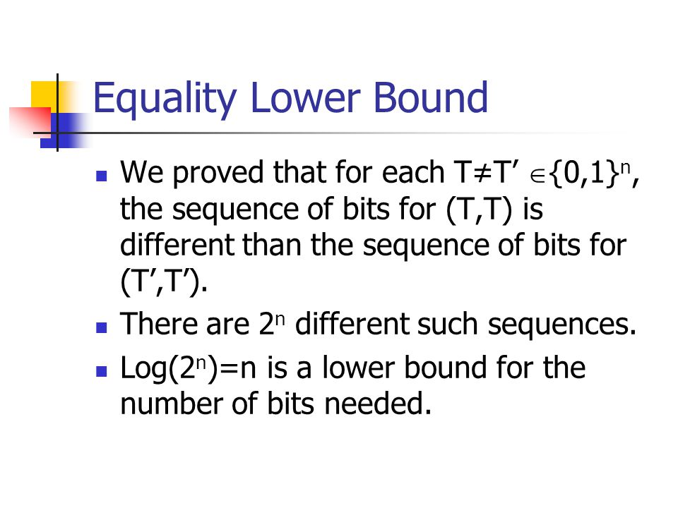 Equality Lower Bound We proved that for each T≠T' {0,1}n, the sequence of bits for (T,T) is different than the sequence of bits for (T',T').