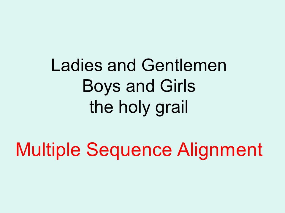 Ladies and Gentlemen Boys and Girls the holy grail Multiple Sequence Alignment