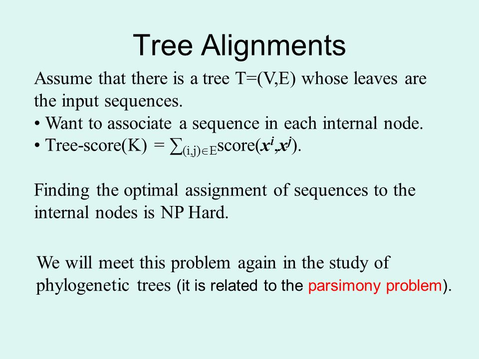 Tree Alignments Assume that there is a tree T=(V,E) whose leaves are the input sequences. Want to associate a sequence in each internal node.