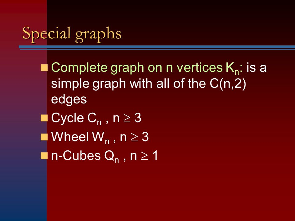 Special graphs Complete graph on n vertices Kn: is a simple graph with all of the C(n,2) edges. Cycle Cn , n  3.