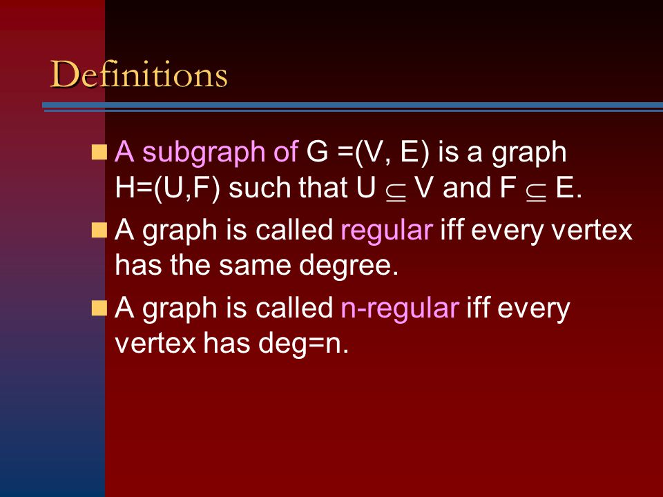 Definitions A subgraph of G =(V, E) is a graph H=(U,F) such that U  V and F  E. A graph is called regular iff every vertex has the same degree.