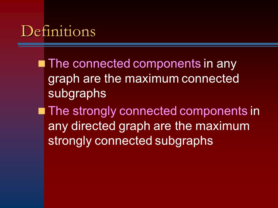 Definitions The connected components in any graph are the maximum connected subgraphs.