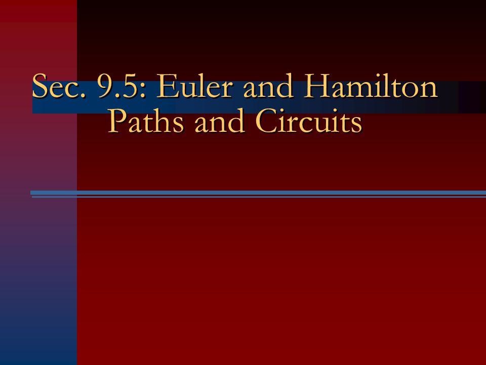 Sec. 9.5: Euler and Hamilton Paths and Circuits