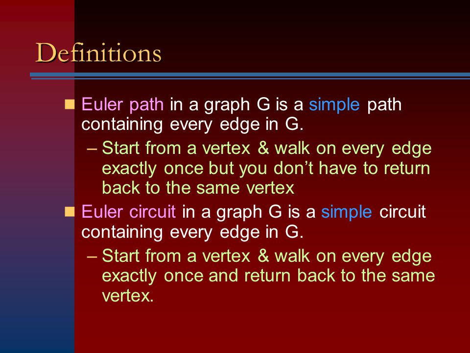 Definitions Euler path in a graph G is a simple path containing every edge in G.