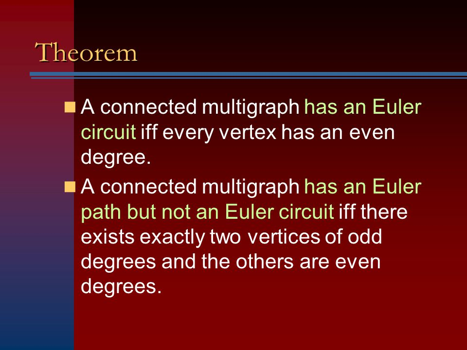 Theorem A connected multigraph has an Euler circuit iff every vertex has an even degree.
