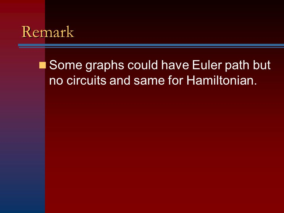 Remark Some graphs could have Euler path but no circuits and same for Hamiltonian.