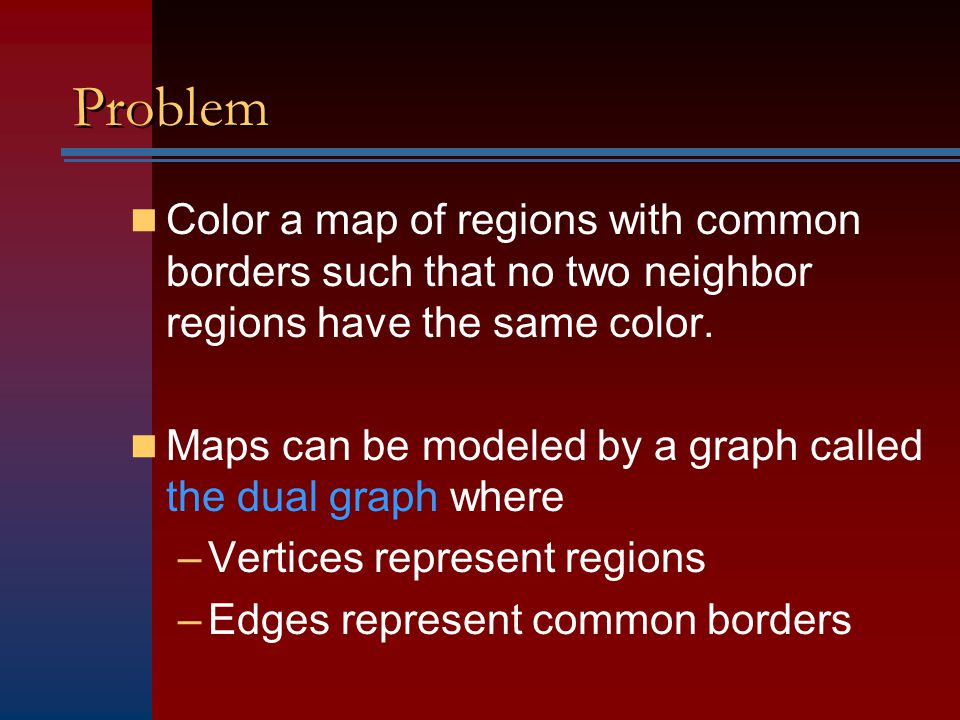 Problem Color a map of regions with common borders such that no two neighbor regions have the same color.