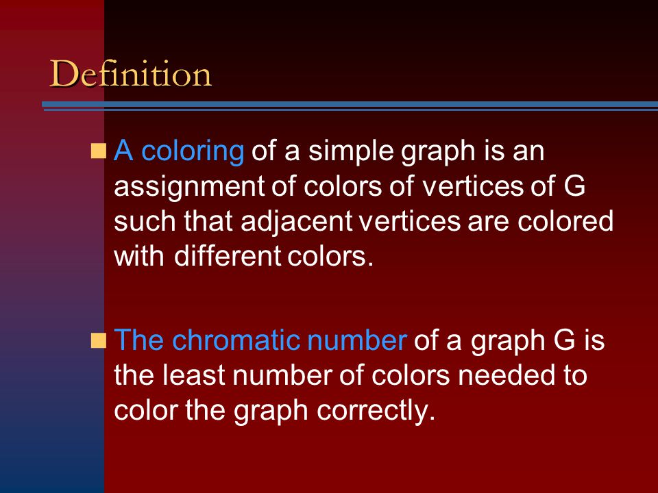 Definition A coloring of a simple graph is an assignment of colors of vertices of G such that adjacent vertices are colored with different colors.