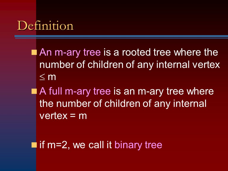 Definition An m-ary tree is a rooted tree where the number of children of any internal vertex  m.