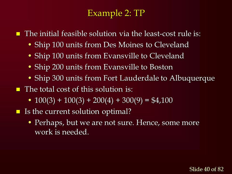 Example 2: TP The initial feasible solution via the least-cost rule is: Ship 100 units from Des Moines to Cleveland.
