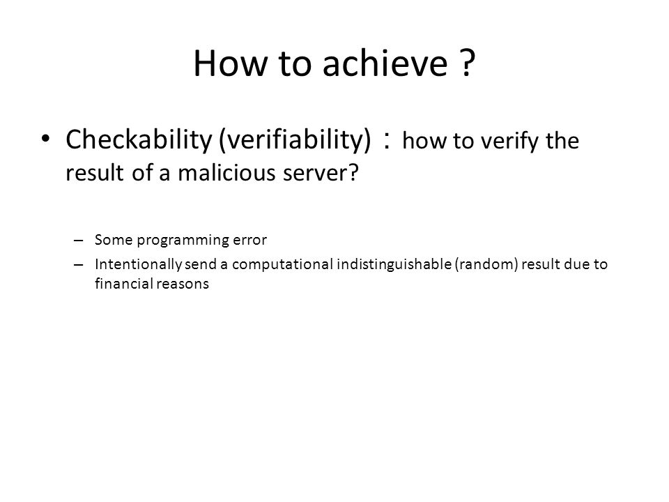 How to achieve Checkability (verifiability):how to verify the result of a malicious server Some programming error.