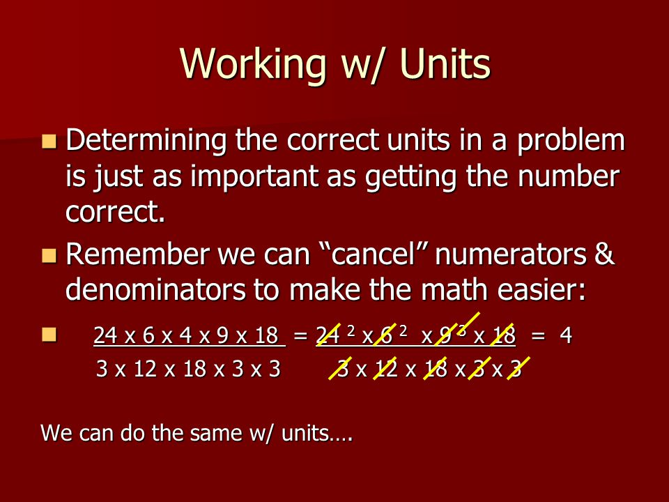 Working w/ Units Determining the correct units in a problem is just as important as getting the number correct.