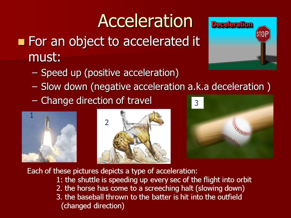 Acceleration For an object to accelerated it must:
