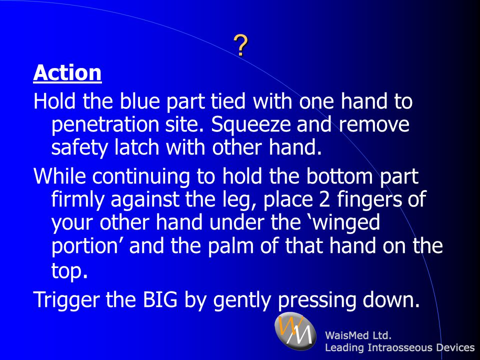 Action. Hold the blue part tied with one hand to penetration site. Squeeze and remove safety latch with other hand.