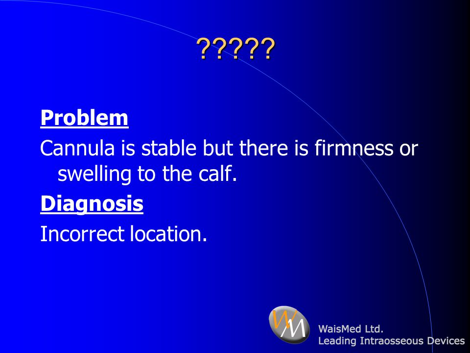 . Problem. Cannula is stable but there is firmness or swelling to the calf.